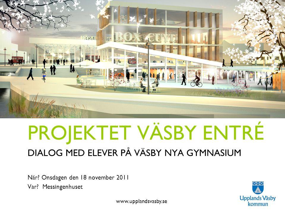 www.upplandsvasby.se Projektet Väsby Entré PROJEKTET VÄSBY ENTRÉ DIALOG MED ELEVER PÅ VÄSBY NYA GYMNASIUM När? Onsdagen den 18 november 2011 Var? Mess