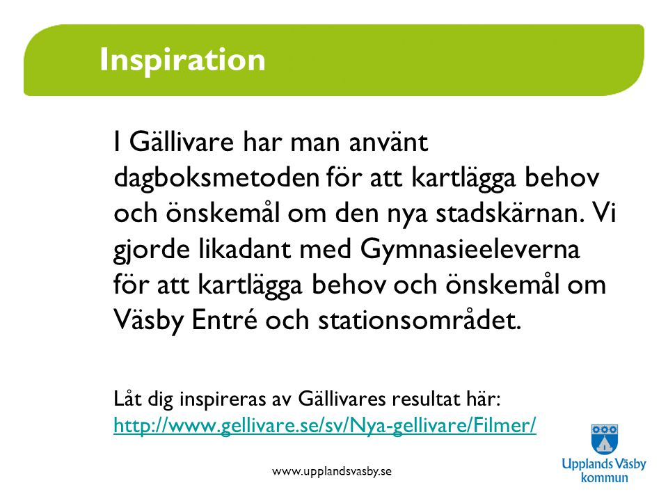 www.upplandsvasby.se Inspiration I Gällivare har man använt dagboksmetoden för att kartlägga behov och önskemål om den nya stadskärnan. Vi gjorde lika