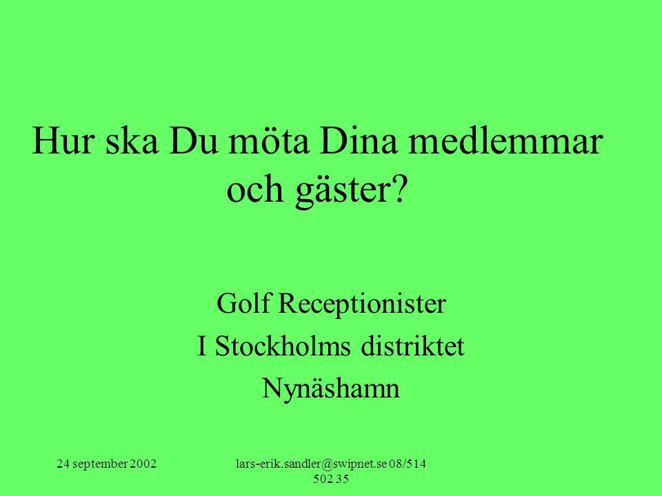 24 september 2002lars-erik.sandler@swipnet.se 08/514 502 35 Hur ska Du möta Dina medlemmar och gäster? Golf Receptionister I Stockholms distriktet Nyn