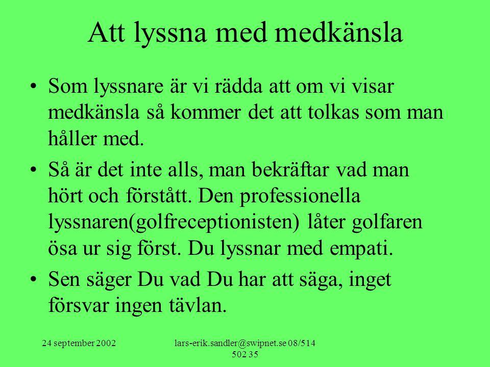 24 september 2002lars-erik.sandler@swipnet.se 08/514 502 35 Att lyssna med medkänsla •Som lyssnare är vi rädda att om vi visar medkänsla så kommer det att tolkas som man håller med.
