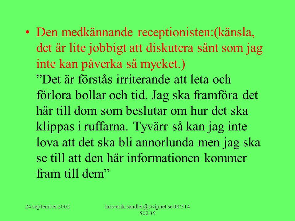 24 september 2002lars-erik.sandler@swipnet.se 08/514 502 35 •Den medkännande receptionisten:(känsla, det är lite jobbigt att diskutera sånt som jag inte kan påverka så mycket.) Det är förstås irriterande att leta och förlora bollar och tid.