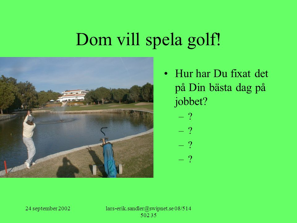 24 september 2002lars-erik.sandler@swipnet.se 08/514 502 35 Dom vill spela golf! •Hur har Du fixat det på Din bästa dag på jobbet? –?