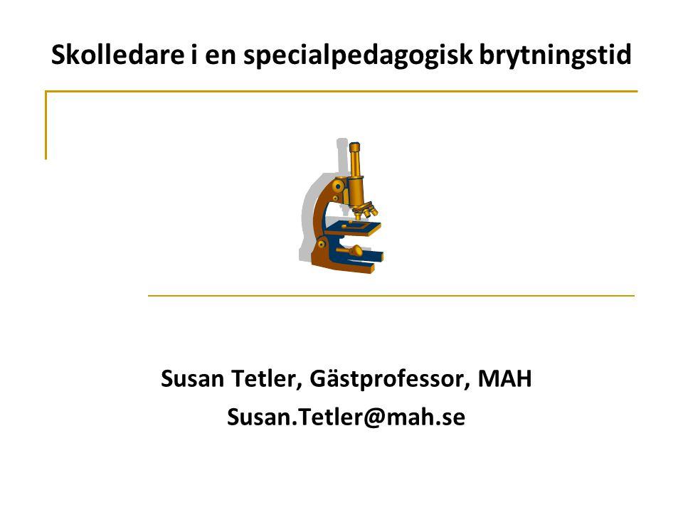 Skolledare i en specialpedagogisk brytningstid Susan Tetler, Gästprofessor, MAH Susan.Tetler@mah.se