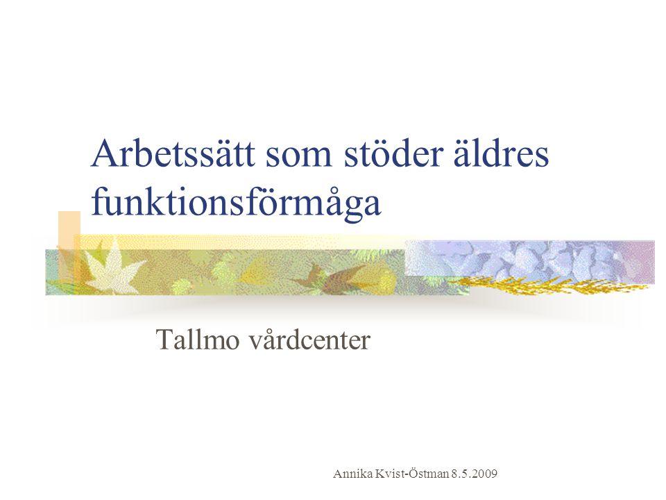 Arbetssätt som stöder äldres funktionsförmåga Tallmo vårdcenter Annika Kvist-Östman 8.5.2009