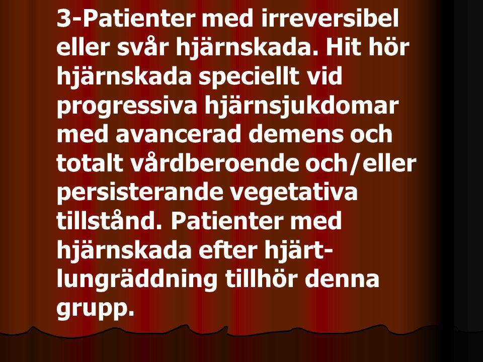 3-Patienter med irreversibel eller svår hjärnskada. Hit hör hjärnskada speciellt vid progressiva hjärnsjukdomar med avancerad demens och totalt vårdbe