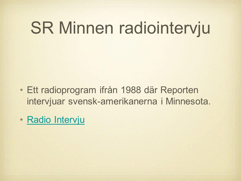 SR Minnen radiointervju •Ett radioprogram ifrån 1988 där Reporten intervjuar svensk-amerikanerna i Minnesota. •Radio IntervjuRadio Intervju
