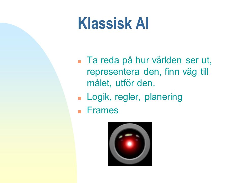 Klassisk AI n Ta reda på hur världen ser ut, representera den, finn väg till målet, utför den. n Logik, regler, planering n Frames
