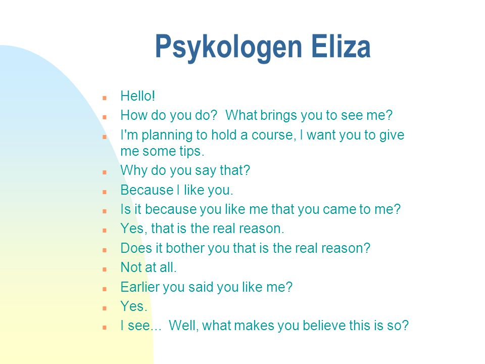 Psykologen Eliza n Hello! n How do you do? What brings you to see me? n I'm planning to hold a course, I want you to give me some tips. n Why do you s