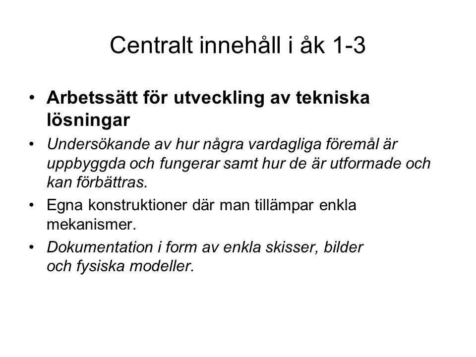 Centralt innehåll i åk 1-3 •Arbetssätt för utveckling av tekniska lösningar •Undersökande av hur några vardagliga föremål är uppbyggda och fungerar sa