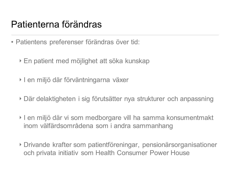 Patienterna förändras •Patientens preferenser förändras över tid: ‣ En patient med möjlighet att söka kunskap ‣ I en miljö där förväntningarna växer ‣ Där delaktigheten i sig förutsätter nya strukturer och anpassning ‣ I en miljö där vi som medborgare vill ha samma konsumentmakt inom välfärdsområdena som i andra sammanhang ‣ Drivande krafter som patientföreningar, pensionärsorganisationer och privata initiativ som Health Consumer Power House