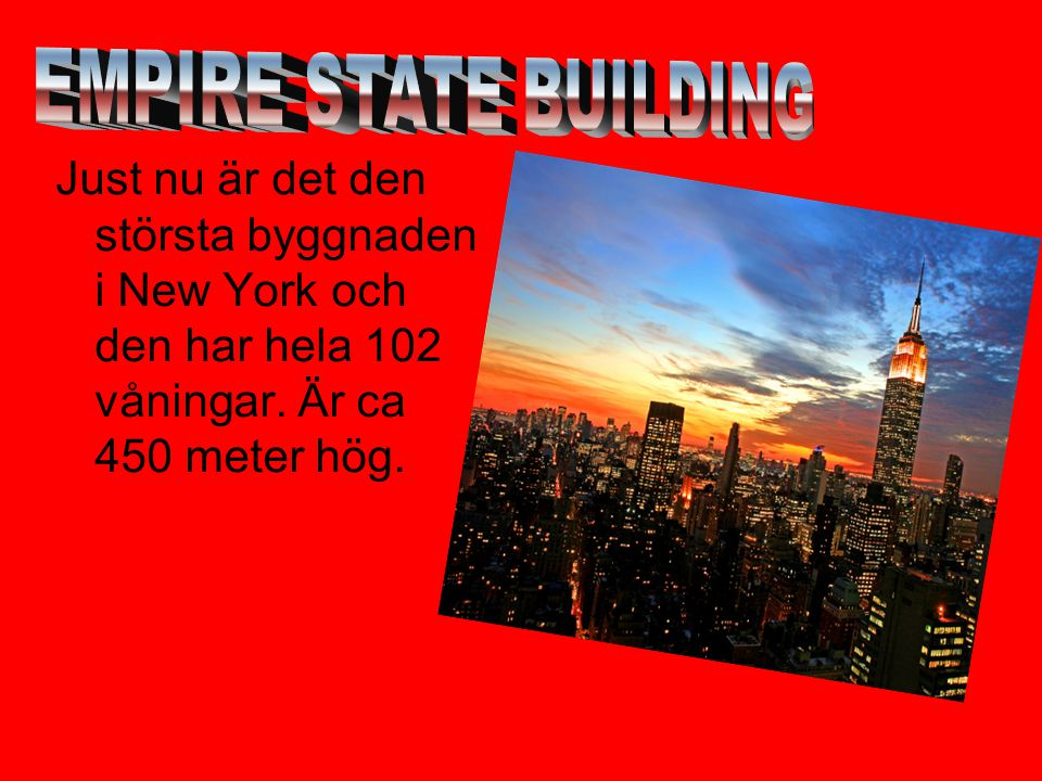 Just nu är det den största byggnaden i New York och den har hela 102 våningar. Är ca 450 meter hög.