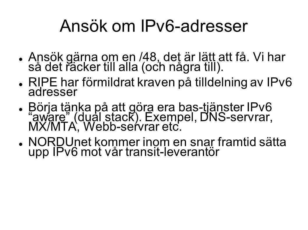 Ansök om IPv6-adresser  Ansök gärna om en /48, det är lätt att få. Vi har så det räcker till alla (och några till).  RIPE har förmildrat kraven på t