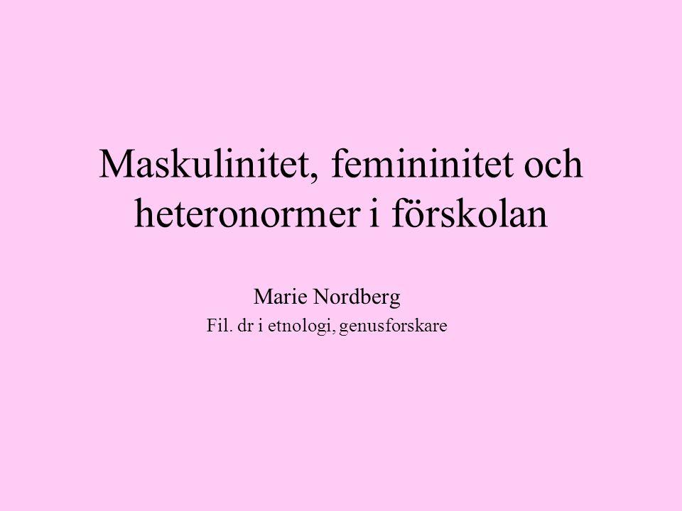 Maskulinitet, femininitet och heteronormer i förskolan Marie Nordberg Fil.