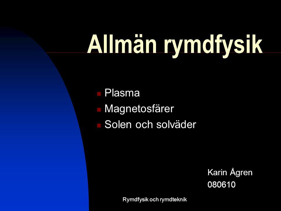 Rymdfysik och rymdteknik Allmän rymdfysik Karin Ågren 080610  Plasma  Magnetosfärer  Solen och solväder