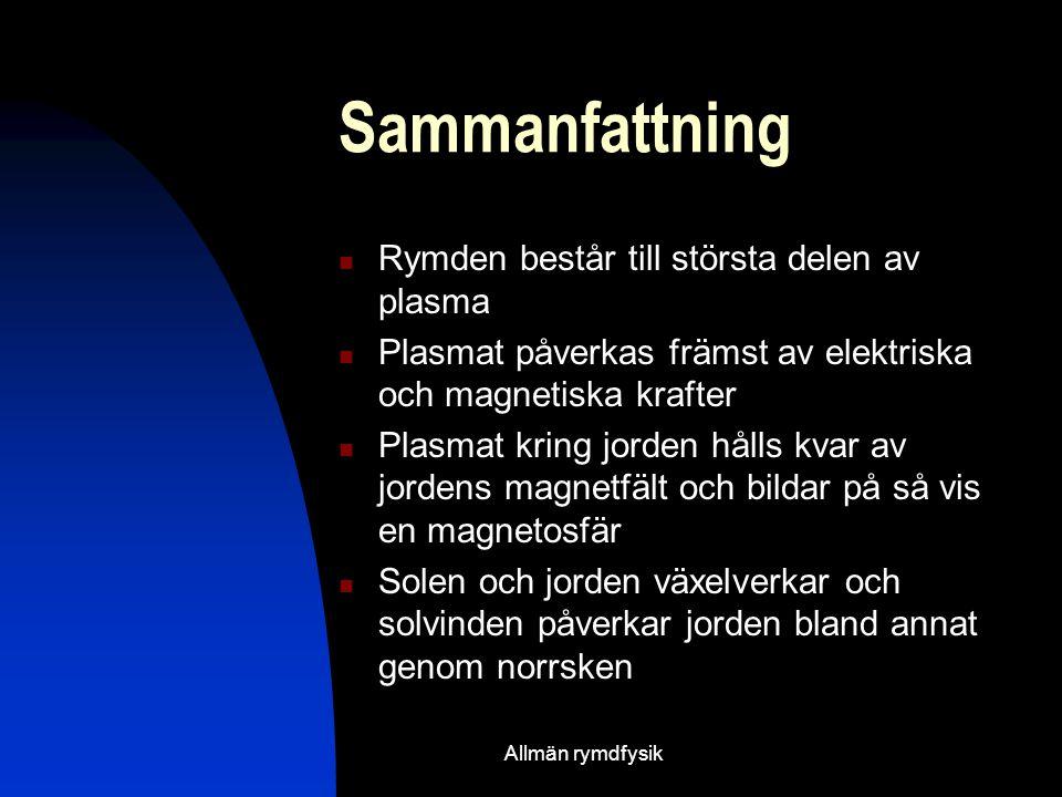 Sammanfattning  Rymden består till största delen av plasma  Plasmat påverkas främst av elektriska och magnetiska krafter  Plasmat kring jorden hålls kvar av jordens magnetfält och bildar på så vis en magnetosfär  Solen och jorden växelverkar och solvinden påverkar jorden bland annat genom norrsken