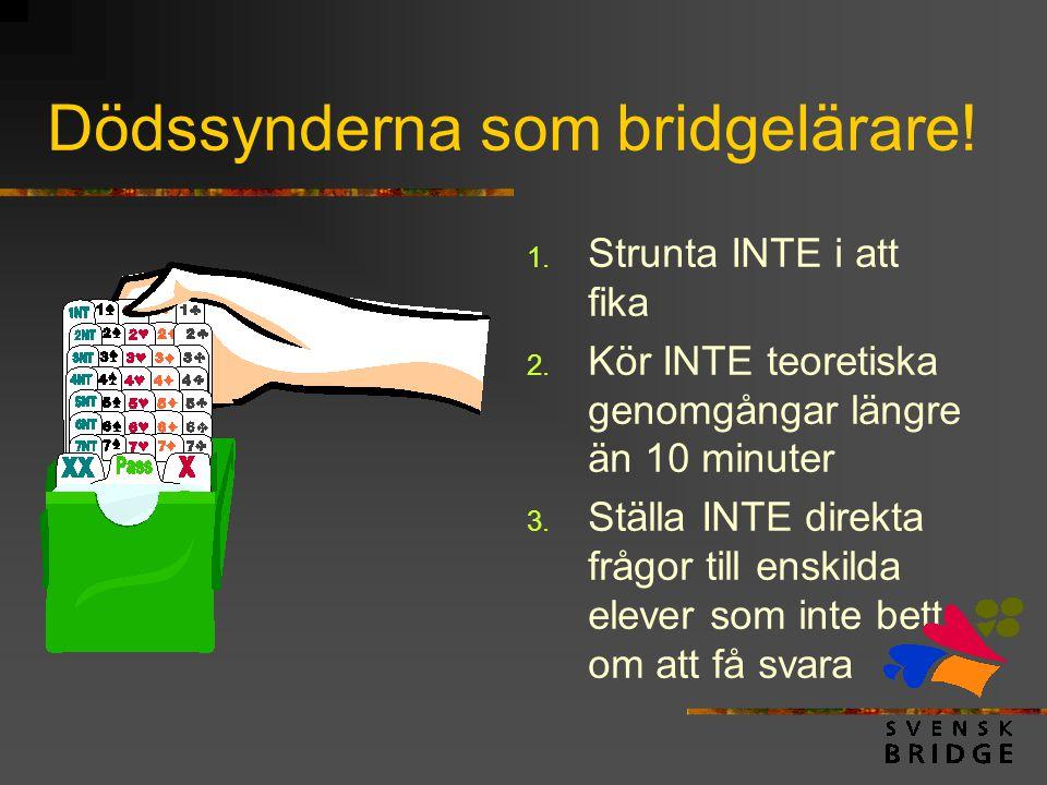 Dödssynderna som bridgelärare! 1. Strunta INTE i att fika 2. Kör INTE teoretiska genomgångar längre än 10 minuter 3. Ställa INTE direkta frågor till e