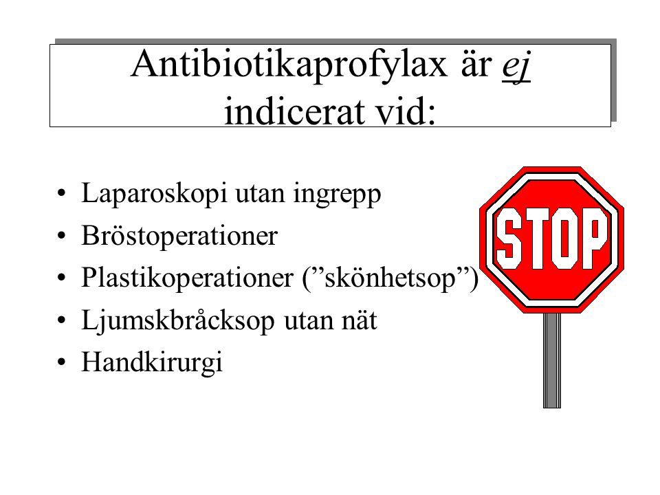 Antibiotikaprofylax är ej indicerat vid: •Laparoskopi utan ingrepp •Bröstoperationer •Plastikoperationer ( skönhetsop ) •Ljumskbråcksop utan nät •Handkirurgi
