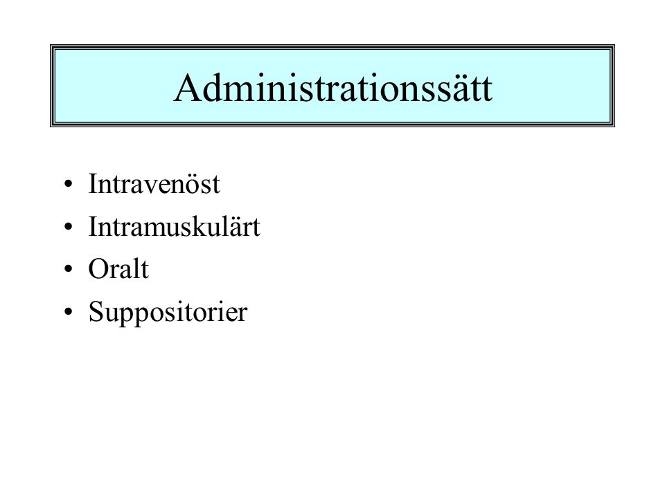 Administrationssätt •Intravenöst •Intramuskulärt •Oralt •Suppositorier