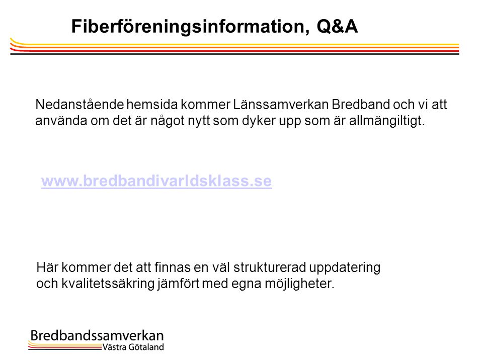 Fiberföreningsinformation, Q&A www.bredbandivarldsklass.se Nedanstående hemsida kommer Länssamverkan Bredband och vi att använda om det är något nytt