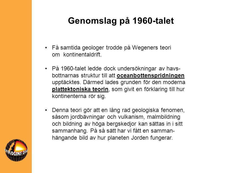 •Få samtida geologer trodde på Wegeners teori om kontinentaldrift. •På 1960-talet ledde dock undersökningar av havs- bottnarnas struktur till att ocea