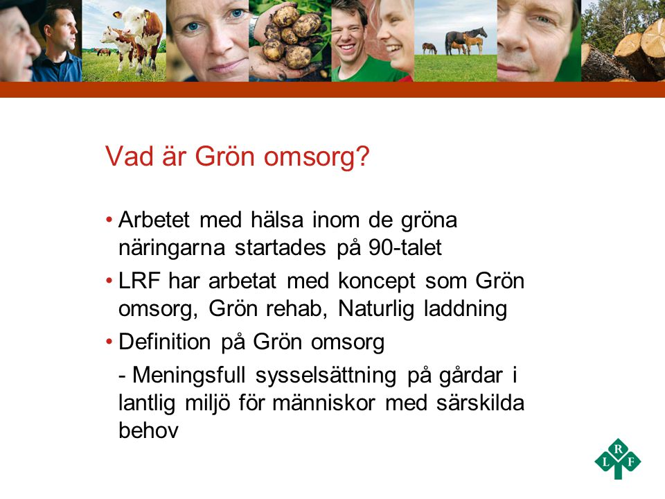 Vad är Grön omsorg? •Arbetet med hälsa inom de gröna näringarna startades på 90-talet •LRF har arbetat med koncept som Grön omsorg, Grön rehab, Naturl