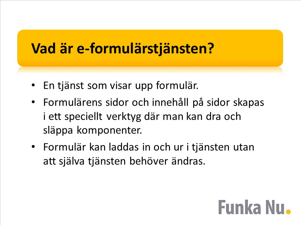 Vad är e-formulärstjänsten? • En tjänst som visar upp formulär. • Formulärens sidor och innehåll på sidor skapas i ett speciellt verktyg där man kan d