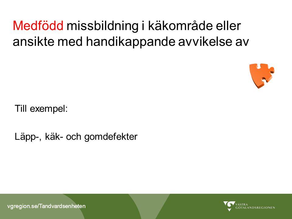 vgregion.se/Tandvardsenheten Medfödd missbildning i käkområde eller ansikte med handikappande avvikelse av Till exempel: Läpp-, käk- och gomdefekter