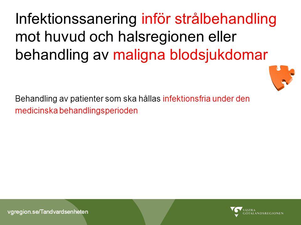 vgregion.se/Tandvardsenheten Infektionssanering inför strålbehandling mot huvud och halsregionen eller behandling av maligna blodsjukdomar Behandling av patienter som ska hållas infektionsfria under den medicinska behandlingsperioden