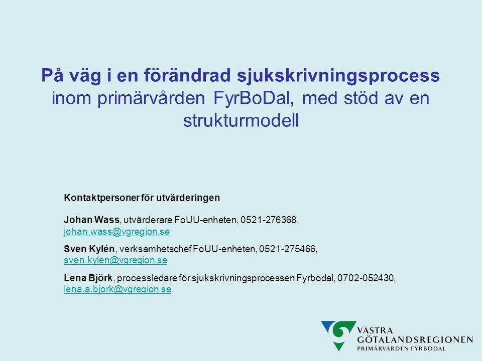 På väg i en förändrad sjukskrivningsprocess inom primärvården FyrBoDal, med stöd av en strukturmodell Kontaktpersoner för utvärderingen Johan Wass, utvärderare FoUU-enheten, 0521-276368, johan.wass@vgregion.se Sven Kylén, verksamhetschef FoUU-enheten, 0521-275466, sven.kylen@vgregion.se Lena Björk, processledare för sjukskrivningsprocessen Fyrbodal, 0702-052430, lena.a.bjork@vgregion.se