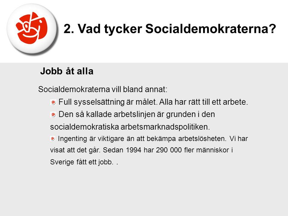 Socialdemokraterna vill bland annat: Full sysselsättning är målet. Alla har rätt till ett arbete. Den så kallade arbetslinjen är grunden i den sociald