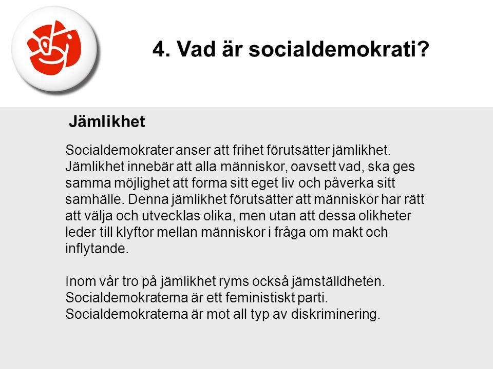 Socialdemokrater anser att frihet förutsätter jämlikhet. Jämlikhet innebär att alla människor, oavsett vad, ska ges samma möjlighet att forma sitt ege
