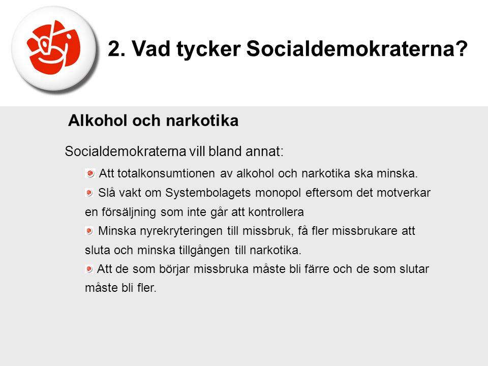 Socialdemokraterna vill bland annat: Att totalkonsumtionen av alkohol och narkotika ska minska. Slå vakt om Systembolagets monopol eftersom det motver
