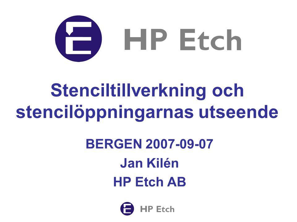 Stenciltillverkning och stencilöppningarnas utseende BERGEN 2007-09-07 Jan Kilén HP Etch AB
