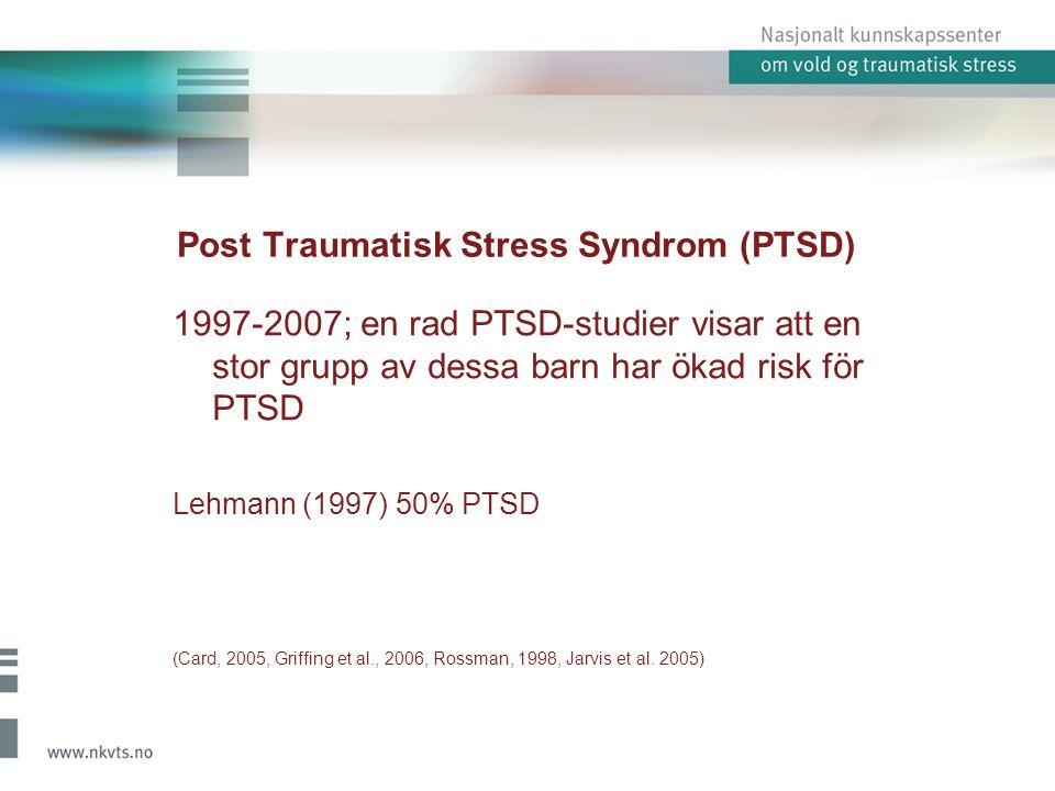 Post Traumatisk Stress Syndrom (PTSD) 1997-2007; en rad PTSD-studier visar att en stor grupp av dessa barn har ökad risk för PTSD Lehmann (1997) 50% P