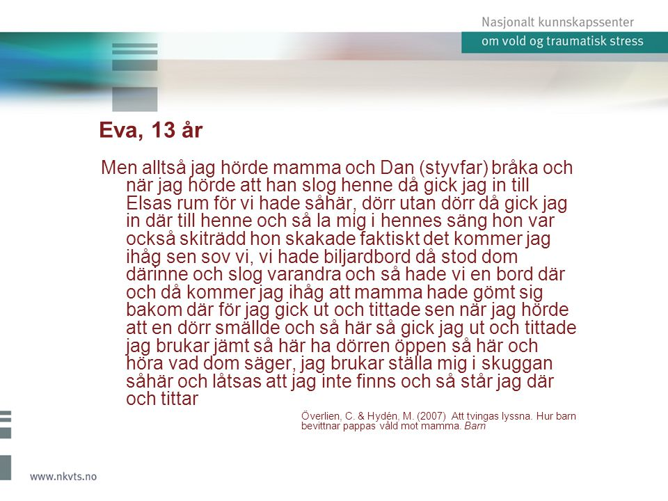 Eva, 13 år Men alltså jag hörde mamma och Dan (styvfar) bråka och när jag hörde att han slog henne då gick jag in till Elsas rum för vi hade såhär, dö