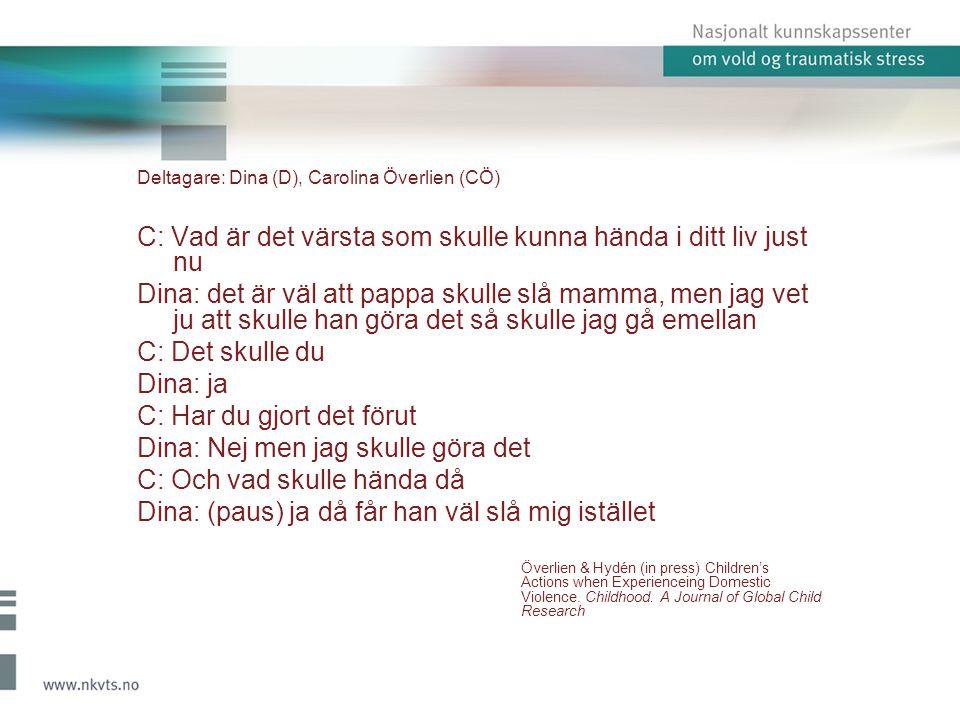 Deltagare: Dina (D), Carolina Överlien (CÖ) C: Vad är det värsta som skulle kunna hända i ditt liv just nu Dina: det är väl att pappa skulle slå mamma