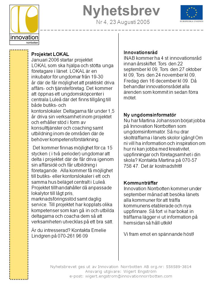 Nyhetsbrev Nr 4, 23 Augusti 2005 ---------------------------------------------- Nyhetsbrevet ges ut av Innovation Norrbotten AB org.nr: 556589-3814 Ansvarig utgivare: Wigert Engström e-post: wigert.engstrom@innovationnorrbotten.com Innovationsråd INAB kommer ha 4 st innovationsråd innan årsskiftet.