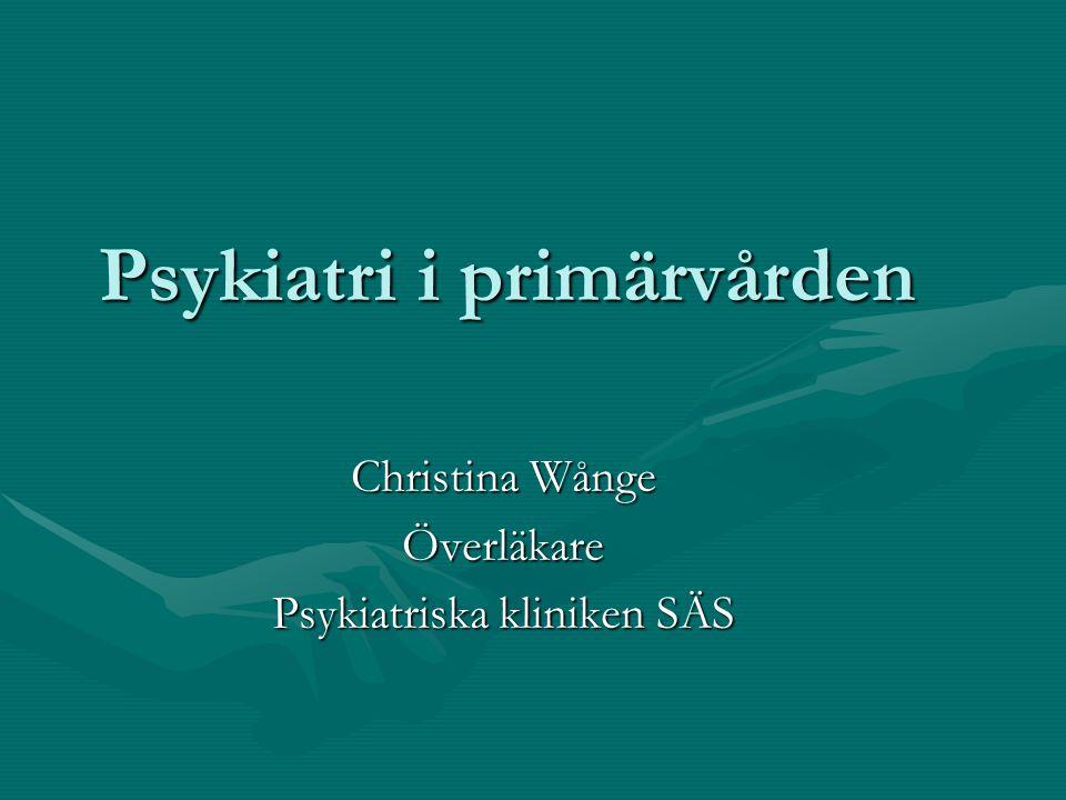Psykiatri i primärvården Christina Wånge Överläkare Psykiatriska kliniken SÄS