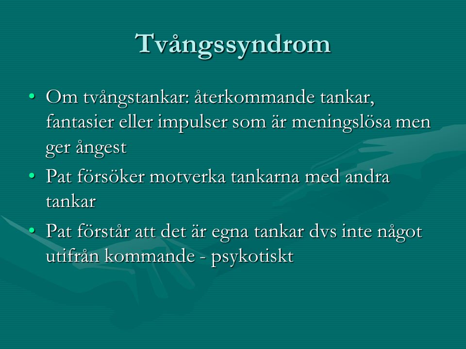 Tvångssyndrom •Om tvångstankar: återkommande tankar, fantasier eller impulser som är meningslösa men ger ångest •Pat försöker motverka tankarna med an
