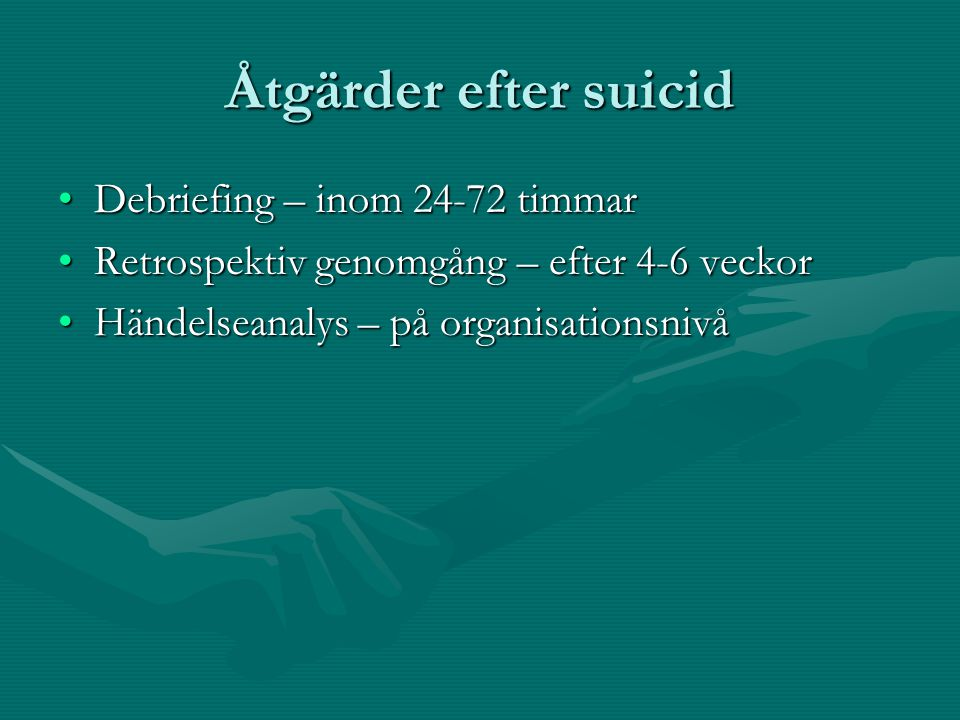 Åtgärder efter suicid •Debriefing – inom 24-72 timmar •Retrospektiv genomgång – efter 4-6 veckor •Händelseanalys – på organisationsnivå