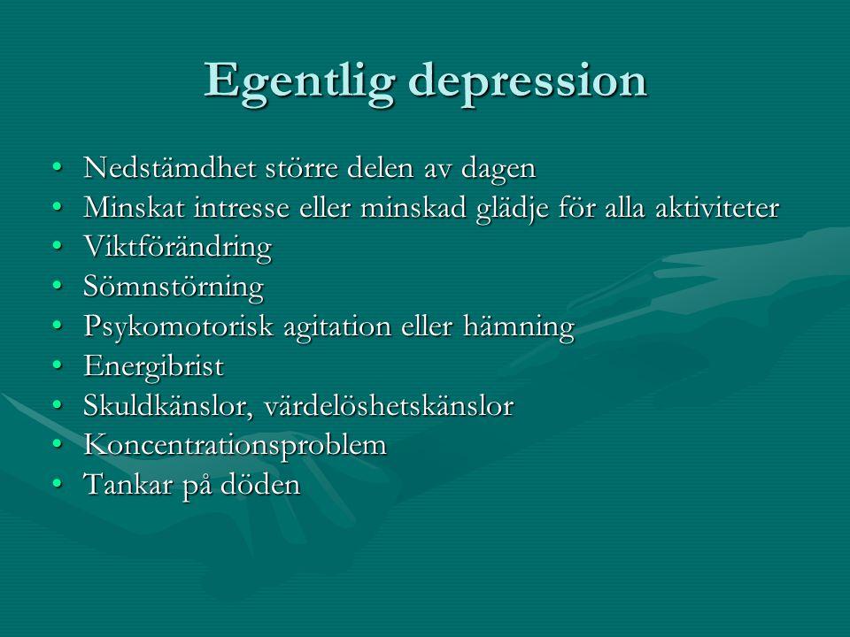 Egentlig depression •Nedstämdhet större delen av dagen •Minskat intresse eller minskad glädje för alla aktiviteter •Viktförändring •Sömnstörning •Psykomotorisk agitation eller hämning •Energibrist •Skuldkänslor, värdelöshetskänslor •Koncentrationsproblem •Tankar på döden