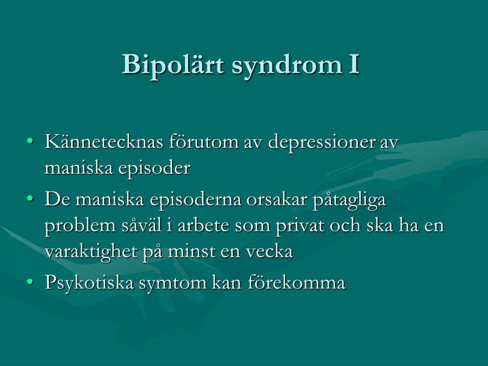 Bipolärt syndrom I •Kännetecknas förutom av depressioner av maniska episoder •De maniska episoderna orsakar påtagliga problem såväl i arbete som privat och ska ha en varaktighet på minst en vecka •Psykotiska symtom kan förekomma