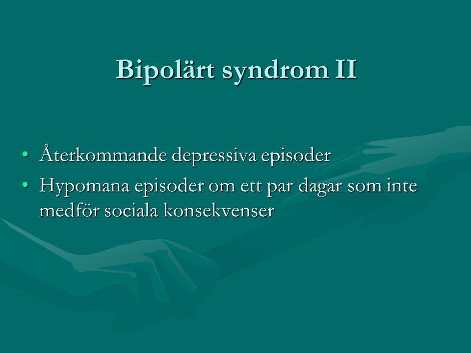 Bipolärt syndrom II •Återkommande depressiva episoder •Hypomana episoder om ett par dagar som inte medför sociala konsekvenser