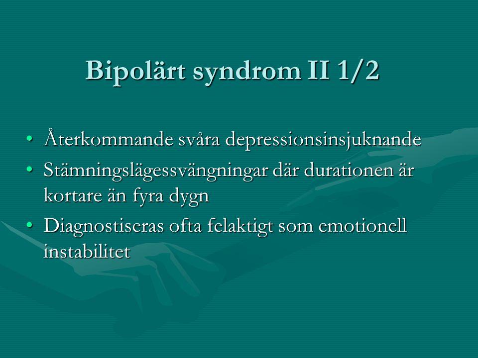 Bipolärt syndrom II 1/2 •Återkommande svåra depressionsinsjuknande •Stämningslägessvängningar där durationen är kortare än fyra dygn •Diagnostiseras o