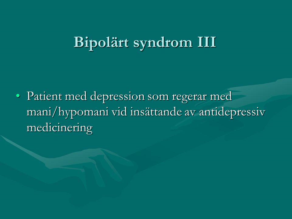 Bipolärt syndrom III •Patient med depression som regerar med mani/hypomani vid insättande av antidepressiv medicinering