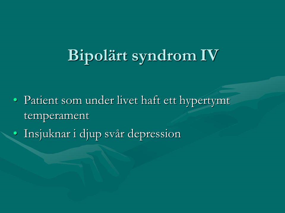 Bipolärt syndrom IV •Patient som under livet haft ett hypertymt temperament •Insjuknar i djup svår depression