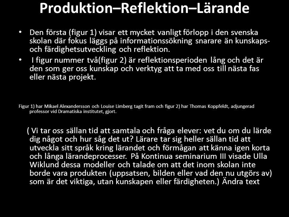 Produktion–Reflektion–Lärande • Den första (figur 1) visar ett mycket vanligt förlopp i den svenska skolan där fokus läggs på informationssökning snar