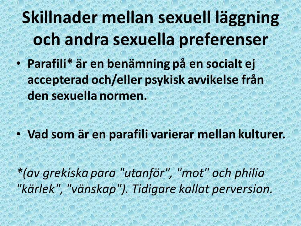 Skillnader mellan sexuell läggning och andra sexuella preferenser • Parafili* är en benämning på en socialt ej accepterad och/eller psykisk avvikelse från den sexuella normen.