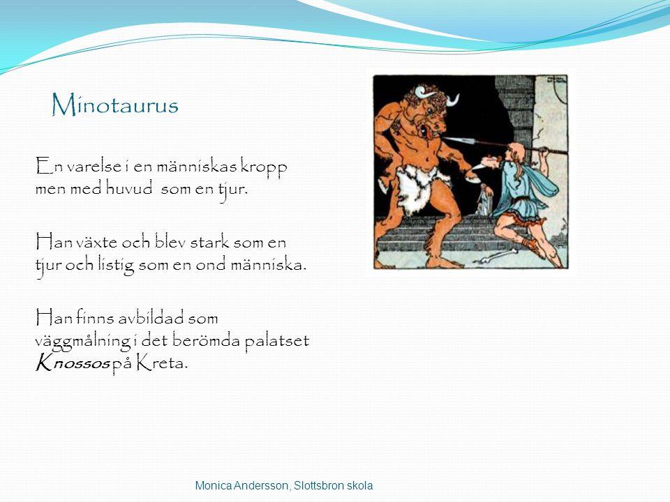 Minotaurus En varelse i en människas kropp men med huvud som en tjur. Han växte och blev stark som en tjur och listig som en ond människa. Han finns a