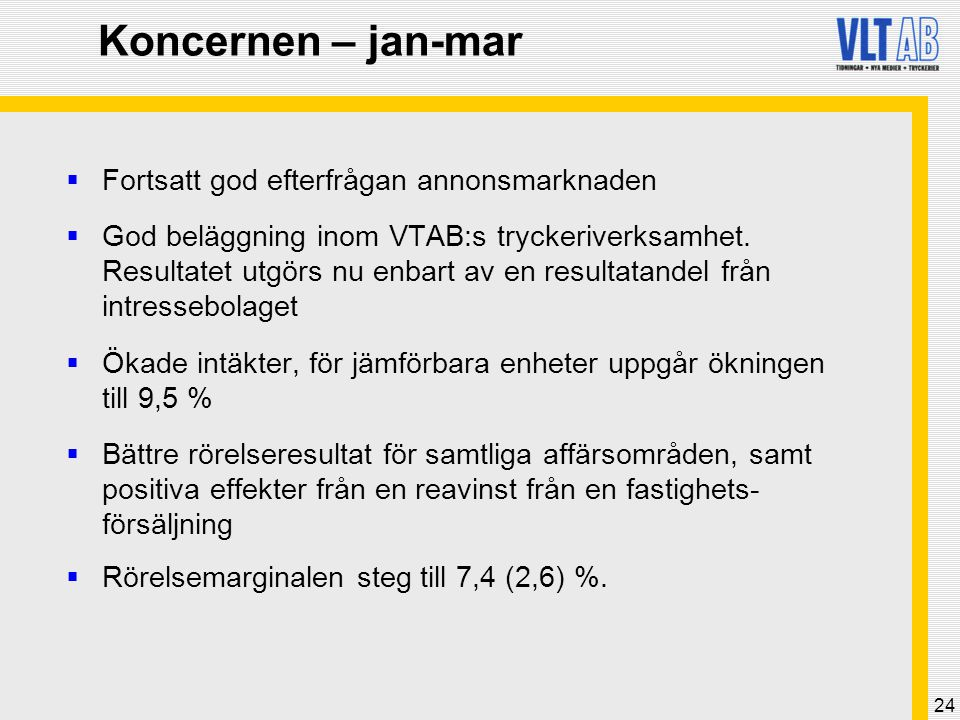 24 Koncernen – jan-mar  Fortsatt god efterfrågan annonsmarknaden  God beläggning inom VTAB:s tryckeriverksamhet. Resultatet utgörs nu enbart av en r